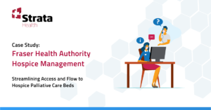 Strata Health Case Study: Fraser Health Authority Hospice Management. Streamlining Access and Flow to Hospice Palliative Care Beds
