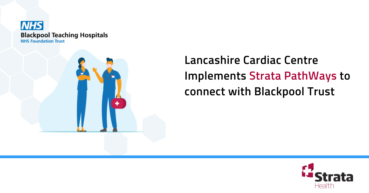 Lancashire Cardiac Centre Implements Strata PathWays to connect with Blackpool Trust
